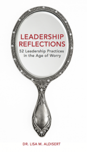 Leadership Reflections - 52 Leadership Practices in the Age of Worry - by Dr. Lisa M. Aldisert